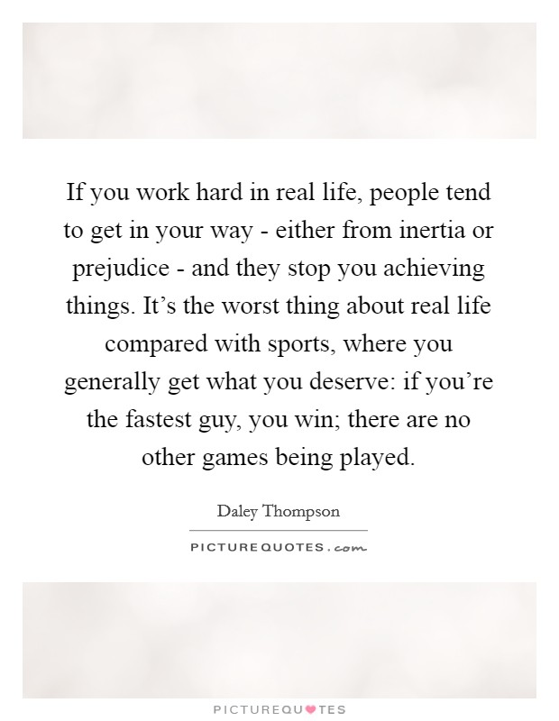 If you work hard in real life, people tend to get in your way - either from inertia or prejudice - and they stop you achieving things. It's the worst thing about real life compared with sports, where you generally get what you deserve: if you're the fastest guy, you win; there are no other games being played Picture Quote #1