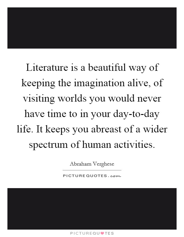 Literature is a beautiful way of keeping the imagination alive, of visiting worlds you would never have time to in your day-to-day life. It keeps you abreast of a wider spectrum of human activities Picture Quote #1