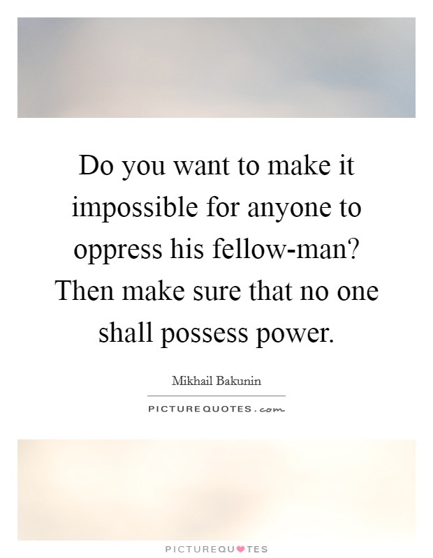 Do you want to make it impossible for anyone to oppress his fellow-man? Then make sure that no one shall possess power Picture Quote #1