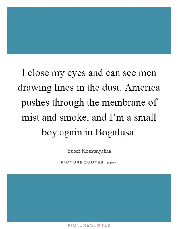 I close my eyes and can see men drawing lines in the dust. America pushes through the membrane of mist and smoke, and I'm a small boy again in Bogalusa Picture Quote #1