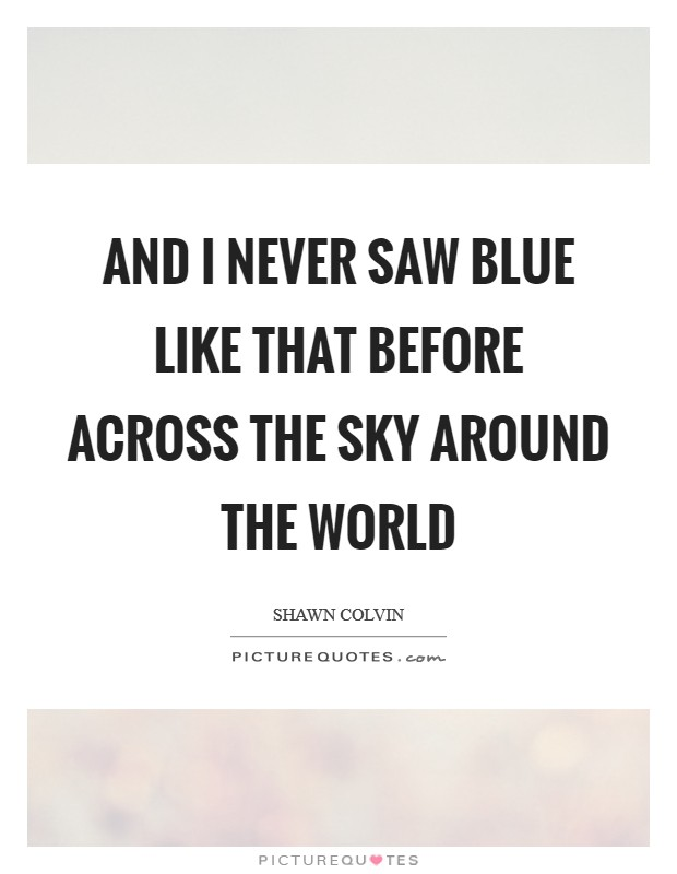 And I never saw blue like that before across the sky around the world Picture Quote #1