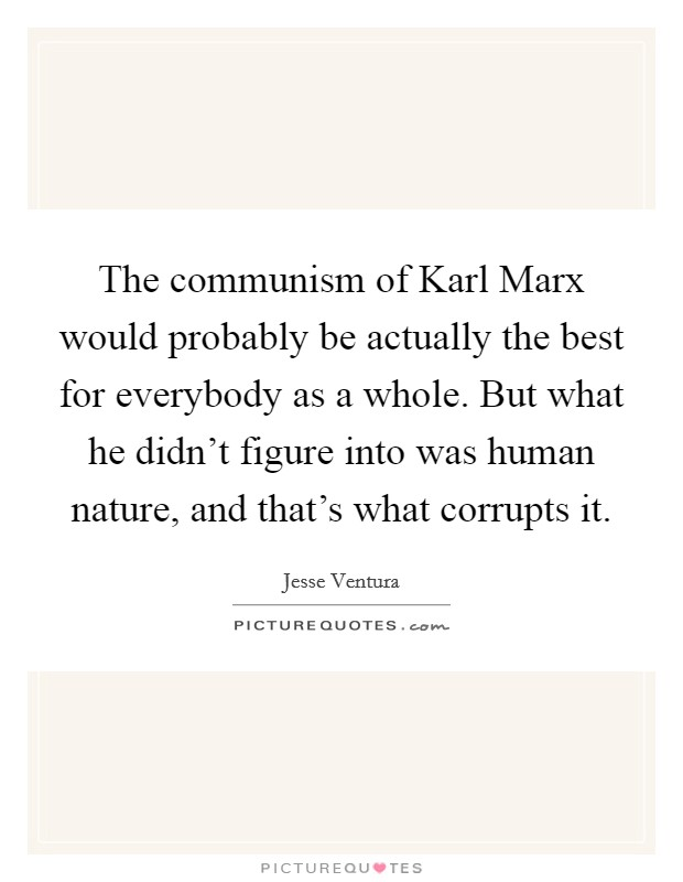 The communism of Karl Marx would probably be actually the best for everybody as a whole. But what he didn't figure into was human nature, and that's what corrupts it Picture Quote #1