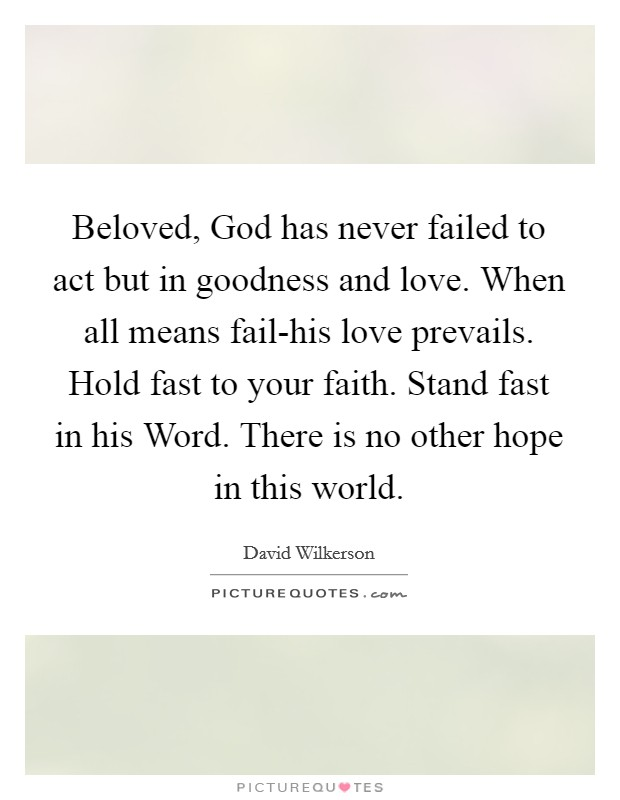 Beloved, God has never failed to act but in goodness and love. When all means fail-his love prevails. Hold fast to your faith. Stand fast in his Word. There is no other hope in this world Picture Quote #1