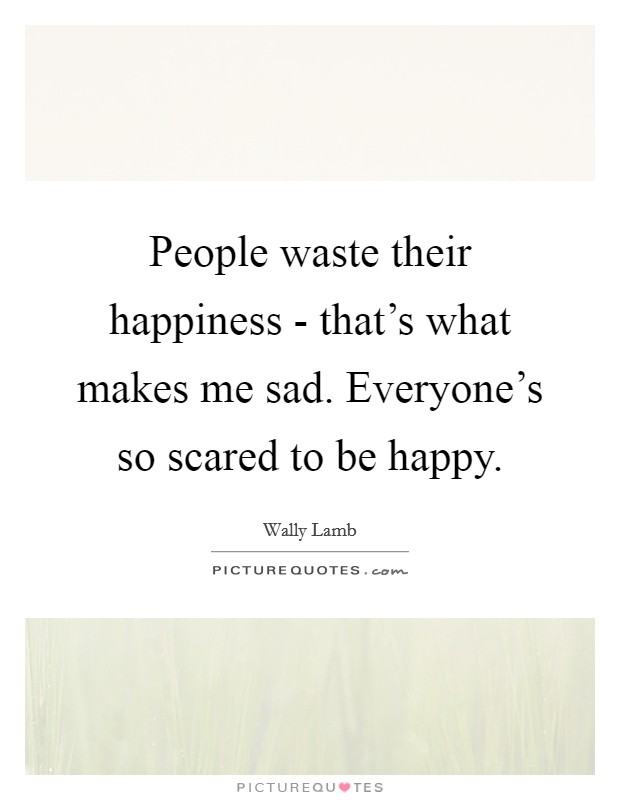 People waste their happiness - that's what makes me sad. Everyone's so scared to be happy Picture Quote #1