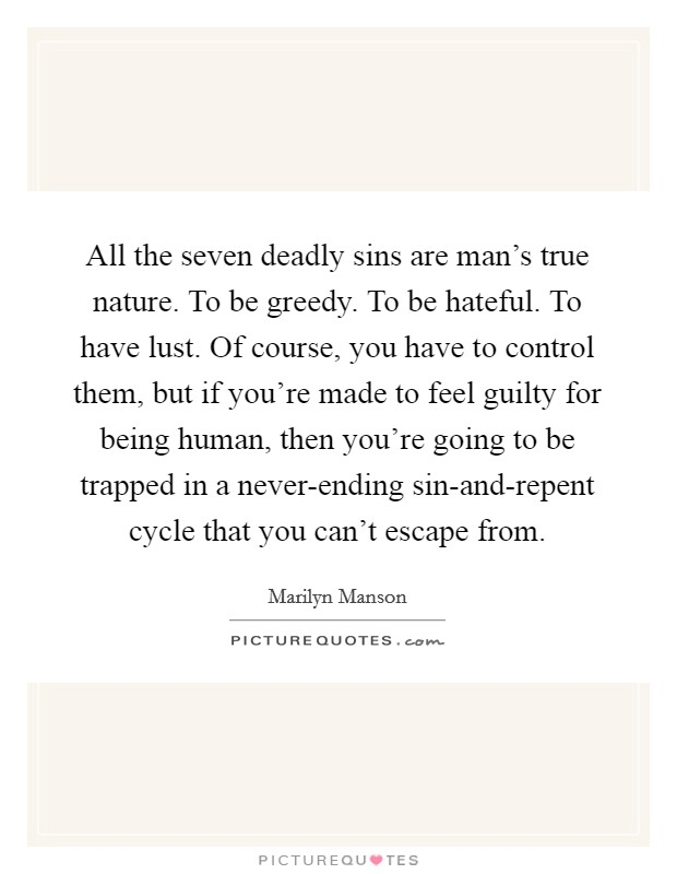 All the seven deadly sins are man's true nature. To be greedy. To be hateful. To have lust. Of course, you have to control them, but if you're made to feel guilty for being human, then you're going to be trapped in a never-ending sin-and-repent cycle that you can't escape from Picture Quote #1