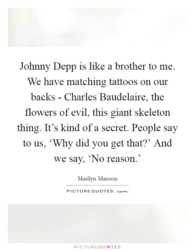 Johnny Depp is like a brother to me. We have matching tattoos on our backs - Charles Baudelaire, the flowers of evil, this giant skeleton thing. It's kind of a secret. People say to us, 'Why did you get that?' And we say, 'No reason.' Picture Quote #1