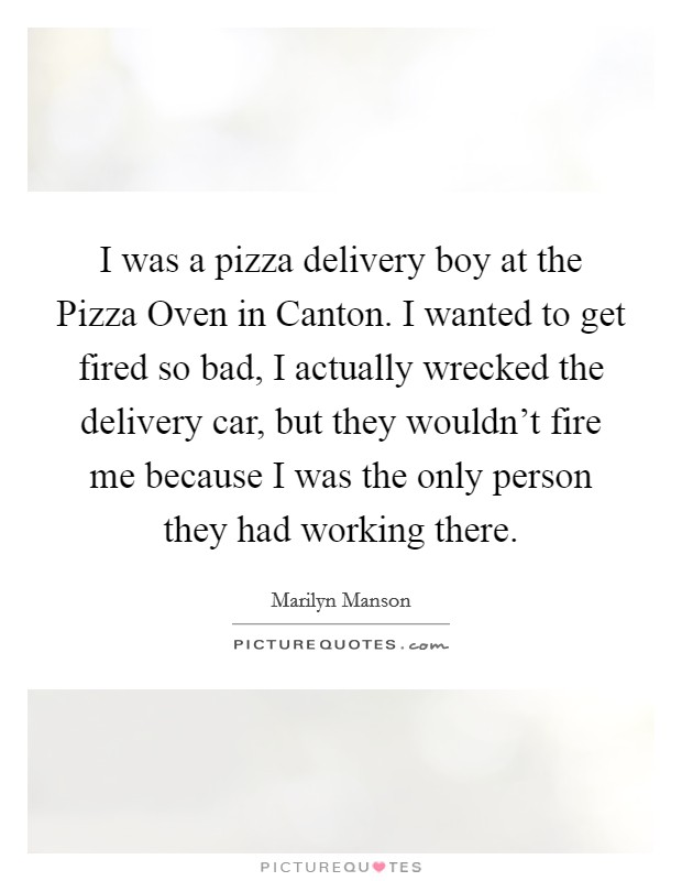 I was a pizza delivery boy at the Pizza Oven in Canton. I wanted to get fired so bad, I actually wrecked the delivery car, but they wouldn't fire me because I was the only person they had working there Picture Quote #1