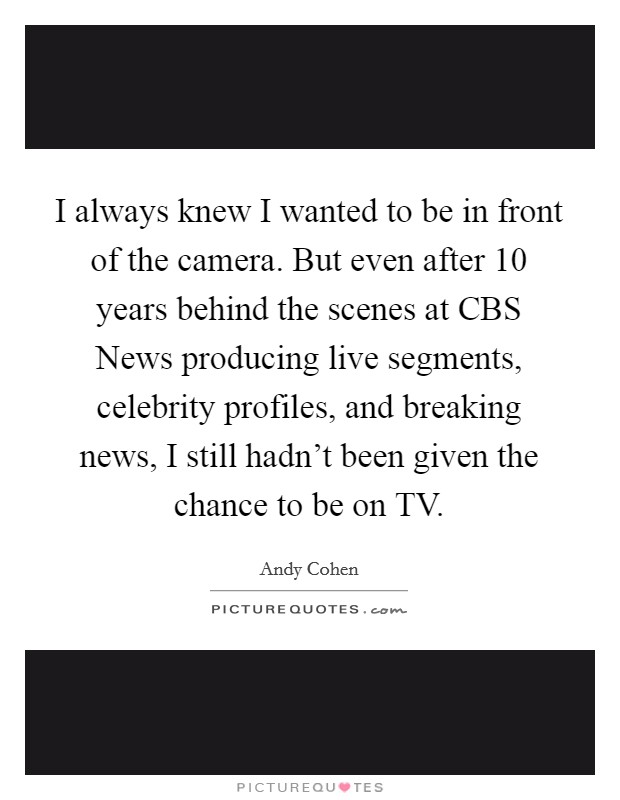 I always knew I wanted to be in front of the camera. But even after 10 years behind the scenes at CBS News producing live segments, celebrity profiles, and breaking news, I still hadn't been given the chance to be on TV Picture Quote #1