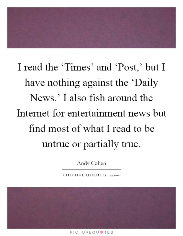 I read the 'Times' and 'Post,' but I have nothing against the 'Daily News.' I also fish around the Internet for entertainment news but find most of what I read to be untrue or partially true Picture Quote #1