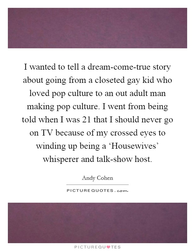 I wanted to tell a dream-come-true story about going from a closeted gay kid who loved pop culture to an out adult man making pop culture. I went from being told when I was 21 that I should never go on TV because of my crossed eyes to winding up being a 'Housewives' whisperer and talk-show host Picture Quote #1