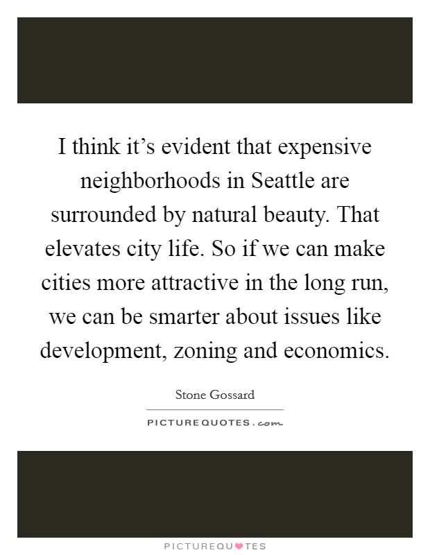 I think it's evident that expensive neighborhoods in Seattle are surrounded by natural beauty. That elevates city life. So if we can make cities more attractive in the long run, we can be smarter about issues like development, zoning and economics Picture Quote #1