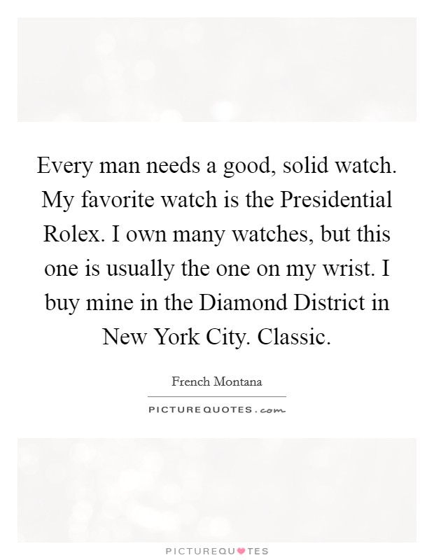 Every man needs a good, solid watch. My favorite watch is the Presidential Rolex. I own many watches, but this one is usually the one on my wrist. I buy mine in the Diamond District in New York City. Classic Picture Quote #1