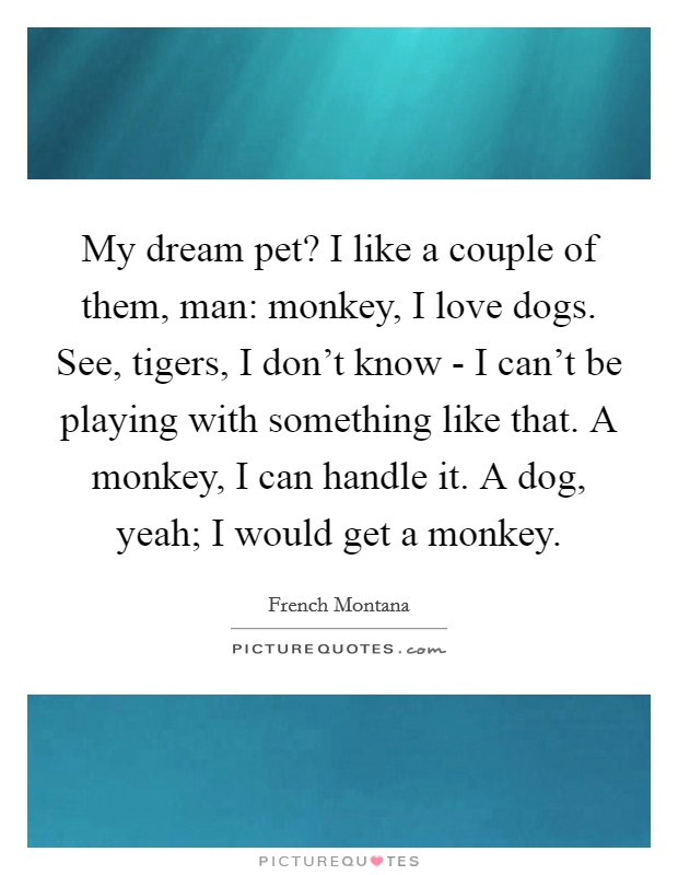 My dream pet? I like a couple of them, man: monkey, I love dogs. See, tigers, I don't know - I can't be playing with something like that. A monkey, I can handle it. A dog, yeah; I would get a monkey Picture Quote #1