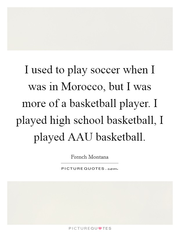 I used to play soccer when I was in Morocco, but I was more of a basketball player. I played high school basketball, I played AAU basketball Picture Quote #1
