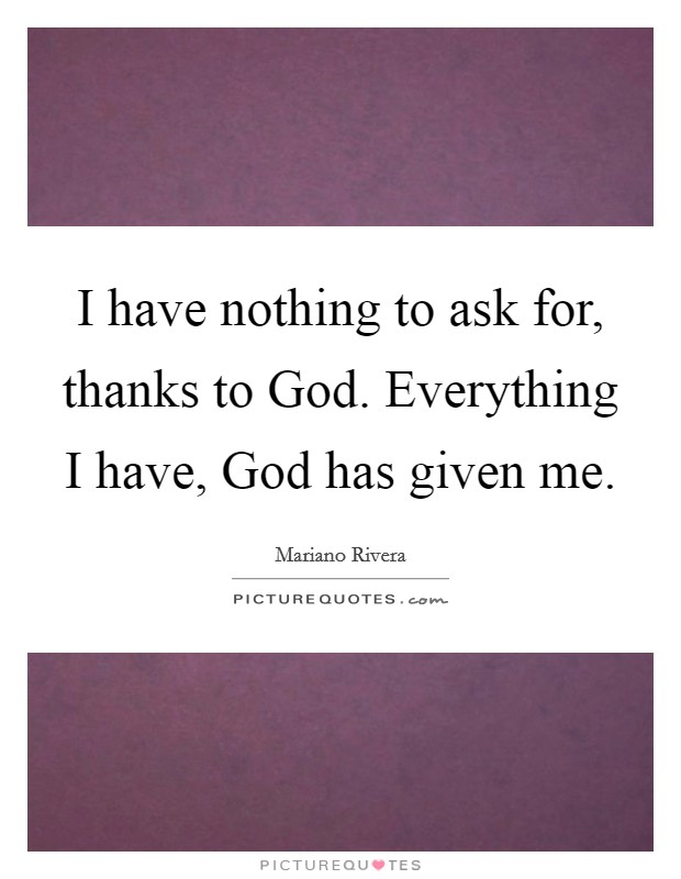 I have nothing to ask for, thanks to God. Everything I have, God has given me Picture Quote #1