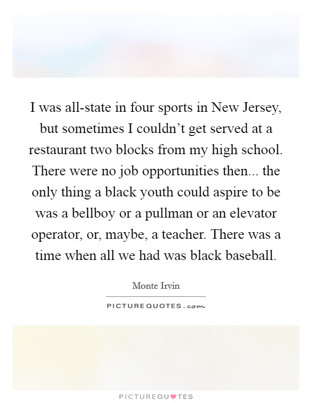 I was all-state in four sports in New Jersey, but sometimes I couldn't get served at a restaurant two blocks from my high school. There were no job opportunities then... the only thing a black youth could aspire to be was a bellboy or a pullman or an elevator operator, or, maybe, a teacher. There was a time when all we had was black baseball Picture Quote #1