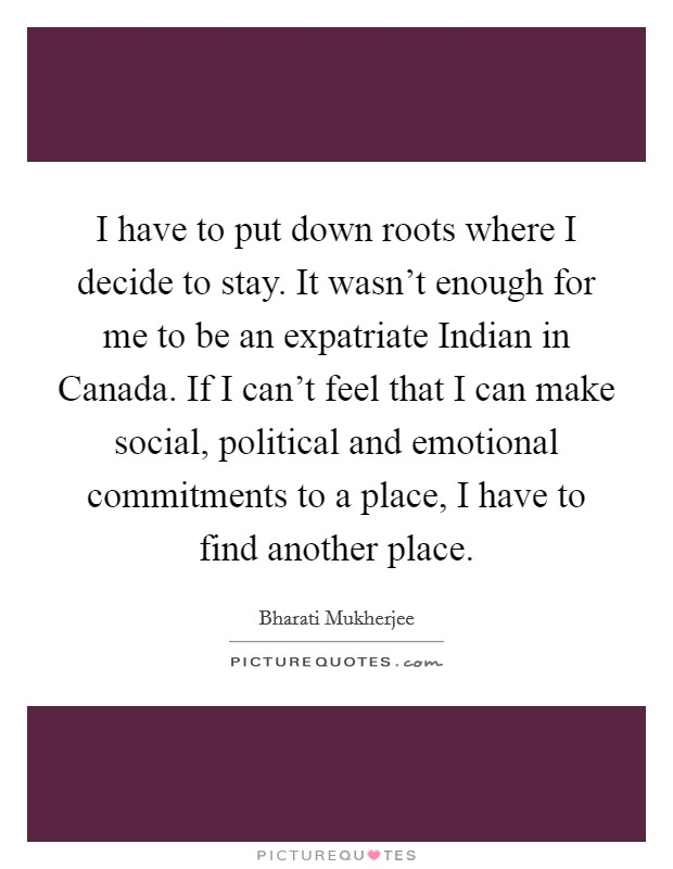 I have to put down roots where I decide to stay. It wasn't enough for me to be an expatriate Indian in Canada. If I can't feel that I can make social, political and emotional commitments to a place, I have to find another place Picture Quote #1
