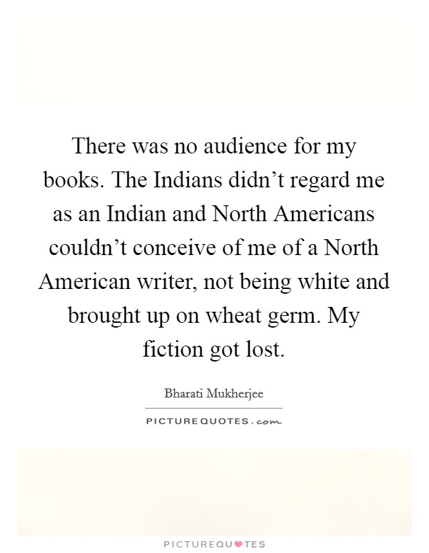 There was no audience for my books. The Indians didn't regard me as an Indian and North Americans couldn't conceive of me of a North American writer, not being white and brought up on wheat germ. My fiction got lost Picture Quote #1