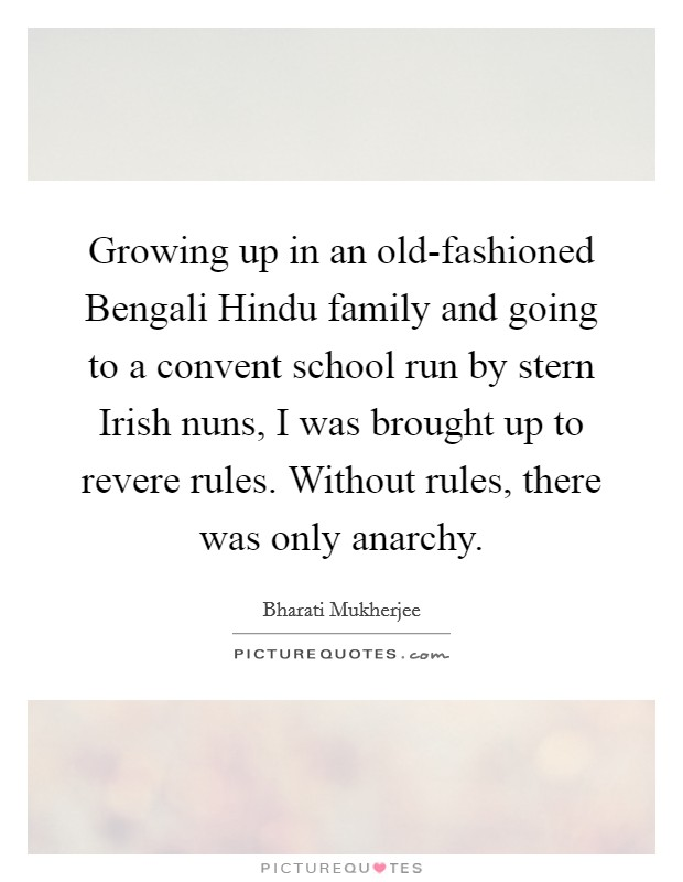Growing up in an old-fashioned Bengali Hindu family and going to a convent school run by stern Irish nuns, I was brought up to revere rules. Without rules, there was only anarchy Picture Quote #1