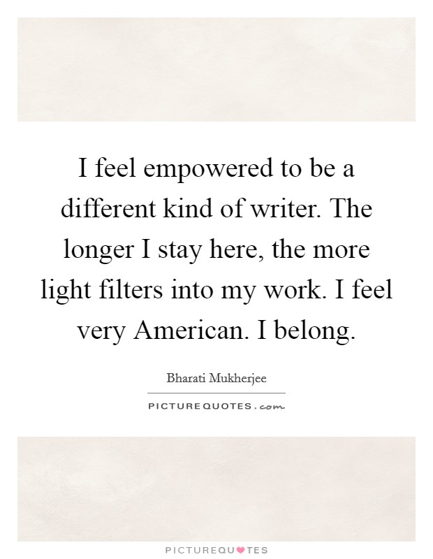 I feel empowered to be a different kind of writer. The longer I stay here, the more light filters into my work. I feel very American. I belong Picture Quote #1