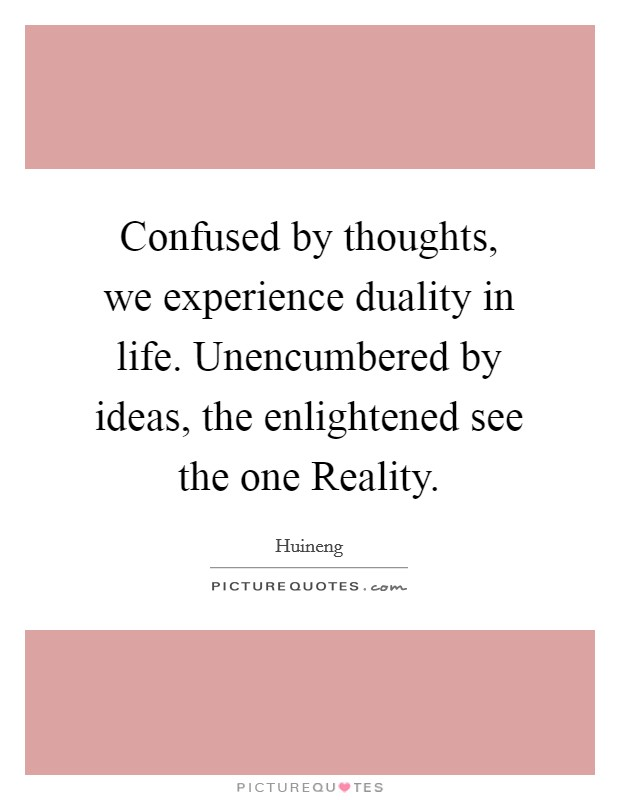 Confused by thoughts, we experience duality in life. Unencumbered by ideas, the enlightened see the one Reality Picture Quote #1
