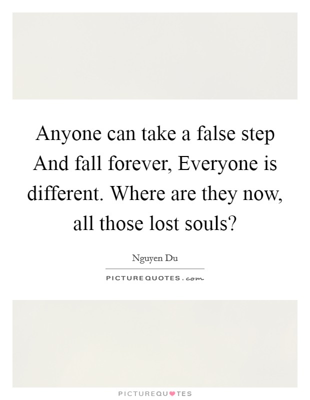 Anyone can take a false step And fall forever, Everyone is different. Where are they now, all those lost souls? Picture Quote #1