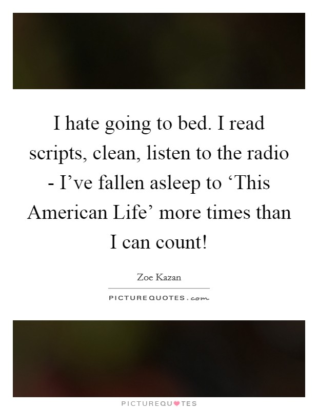 I hate going to bed. I read scripts, clean, listen to the radio - I've fallen asleep to 'This American Life' more times than I can count! Picture Quote #1