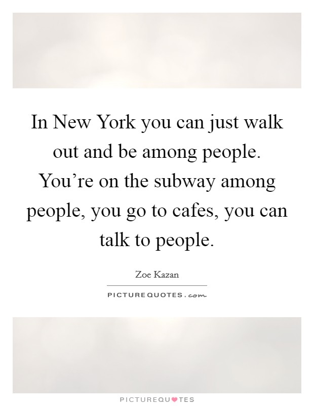 In New York you can just walk out and be among people. You're on the subway among people, you go to cafes, you can talk to people Picture Quote #1