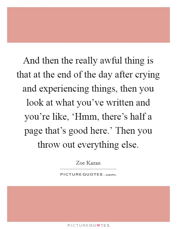 And then the really awful thing is that at the end of the day after crying and experiencing things, then you look at what you've written and you're like, 'Hmm, there's half a page that's good here.' Then you throw out everything else Picture Quote #1