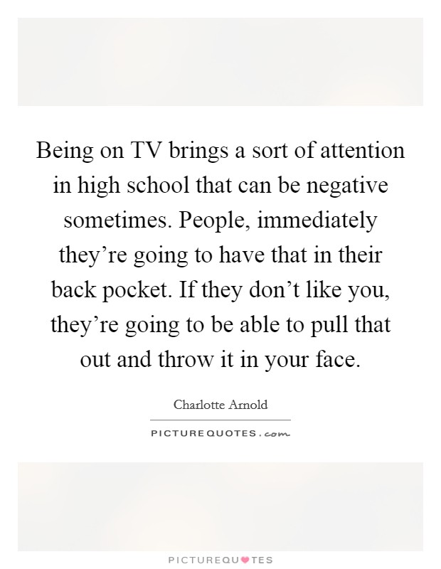 Being on TV brings a sort of attention in high school that can be negative sometimes. People, immediately they're going to have that in their back pocket. If they don't like you, they're going to be able to pull that out and throw it in your face Picture Quote #1