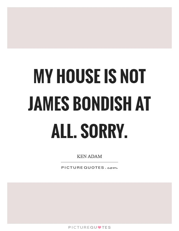 My house is not James Bondish at all. Sorry Picture Quote #1