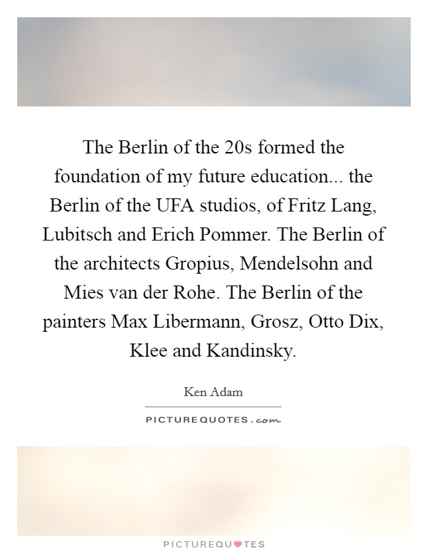 The Berlin of the  20s formed the foundation of my future education... the Berlin of the UFA studios, of Fritz Lang, Lubitsch and Erich Pommer. The Berlin of the architects Gropius, Mendelsohn and Mies van der Rohe. The Berlin of the painters Max Libermann, Grosz, Otto Dix, Klee and Kandinsky Picture Quote #1