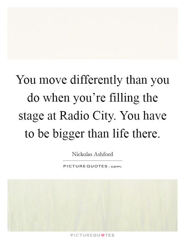 You move differently than you do when you're filling the stage at Radio City. You have to be bigger than life there Picture Quote #1