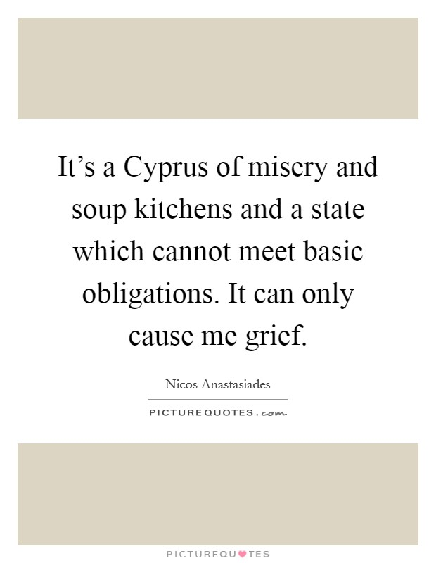 It's a Cyprus of misery and soup kitchens and a state which cannot meet basic obligations. It can only cause me grief Picture Quote #1