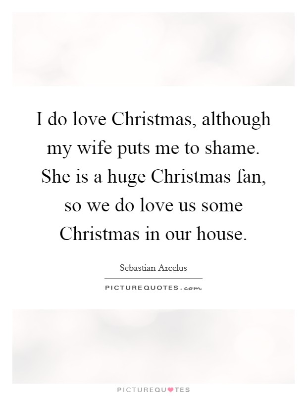 I do love Christmas, although my wife puts me to shame. She is a huge Christmas fan, so we do love us some Christmas in our house Picture Quote #1