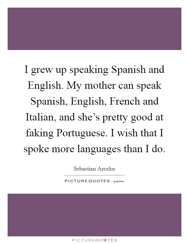I grew up speaking Spanish and English. My mother can speak Spanish, English, French and Italian, and she's pretty good at faking Portuguese. I wish that I spoke more languages than I do Picture Quote #1