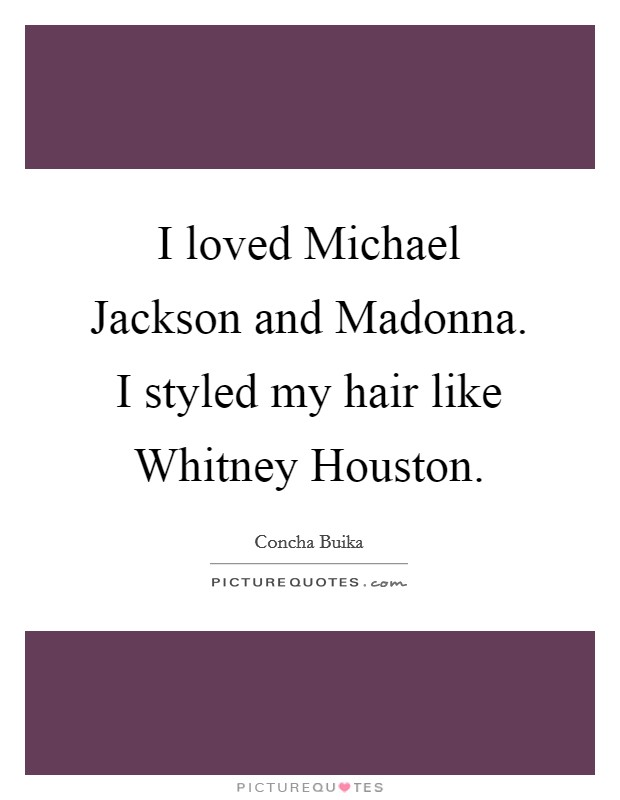 I loved Michael Jackson and Madonna. I styled my hair like Whitney Houston Picture Quote #1