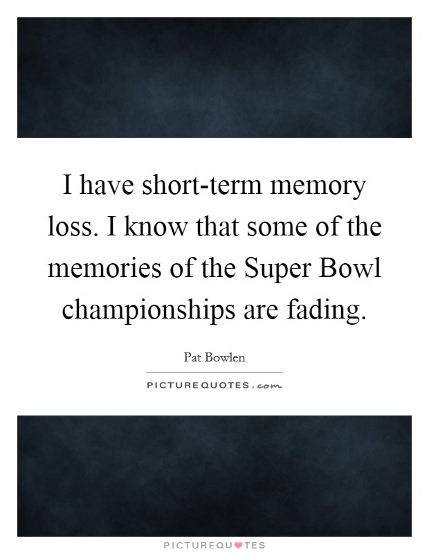I have short-term memory loss. I know that some of the memories of the Super Bowl championships are fading Picture Quote #1