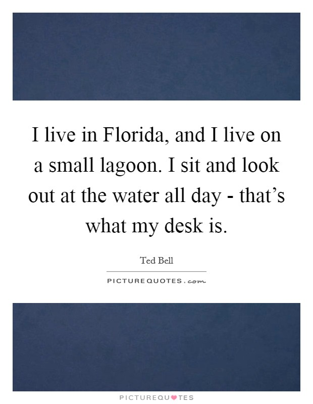 I live in Florida, and I live on a small lagoon. I sit and look out at the water all day - that's what my desk is Picture Quote #1