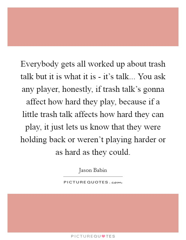 Everybody gets all worked up about trash talk but it is what it is - it's talk... You ask any player, honestly, if trash talk's gonna affect how hard they play, because if a little trash talk affects how hard they can play, it just lets us know that they were holding back or weren't playing harder or as hard as they could Picture Quote #1