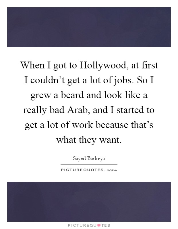 When I got to Hollywood, at first I couldn't get a lot of jobs. So I grew a beard and look like a really bad Arab, and I started to get a lot of work because that's what they want Picture Quote #1