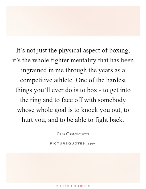 It's not just the physical aspect of boxing, it's the whole fighter mentality that has been ingrained in me through the years as a competitive athlete. One of the hardest things you'll ever do is to box - to get into the ring and to face off with somebody whose whole goal is to knock you out, to hurt you, and to be able to fight back Picture Quote #1