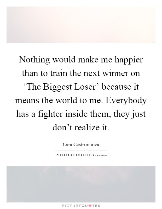 Nothing would make me happier than to train the next winner on 'The Biggest Loser' because it means the world to me. Everybody has a fighter inside them, they just don't realize it Picture Quote #1