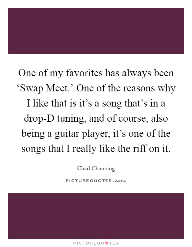 One of my favorites has always been 'Swap Meet.' One of the reasons why I like that is it's a song that's in a drop-D tuning, and of course, also being a guitar player, it's one of the songs that I really like the riff on it Picture Quote #1