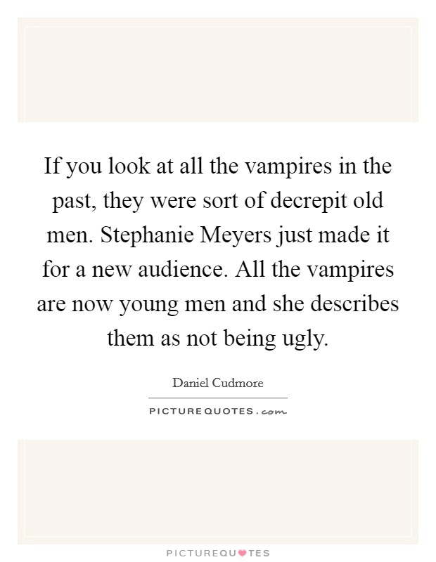 If you look at all the vampires in the past, they were sort of decrepit old men. Stephanie Meyers just made it for a new audience. All the vampires are now young men and she describes them as not being ugly Picture Quote #1