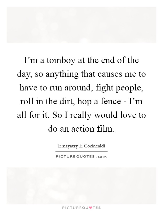 I'm a tomboy at the end of the day, so anything that causes me to have to run around, fight people, roll in the dirt, hop a fence - I'm all for it. So I really would love to do an action film Picture Quote #1
