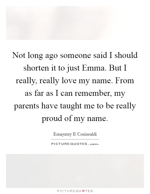 Quotes About Remembering Someone New Not Long Ago Someone Said I Should Shorten It To Just Emmabut