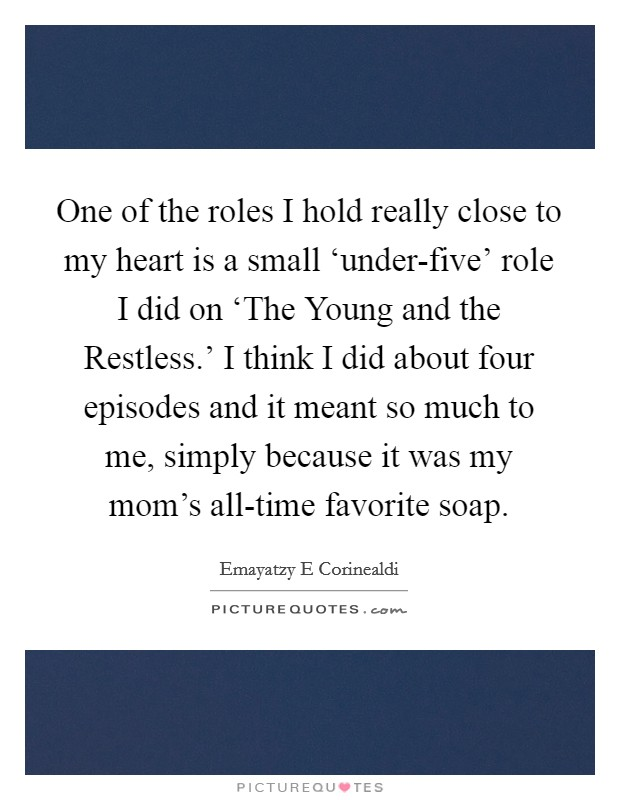 One of the roles I hold really close to my heart is a small 'under-five' role I did on 'The Young and the Restless.' I think I did about four episodes and it meant so much to me, simply because it was my mom's all-time favorite soap Picture Quote #1