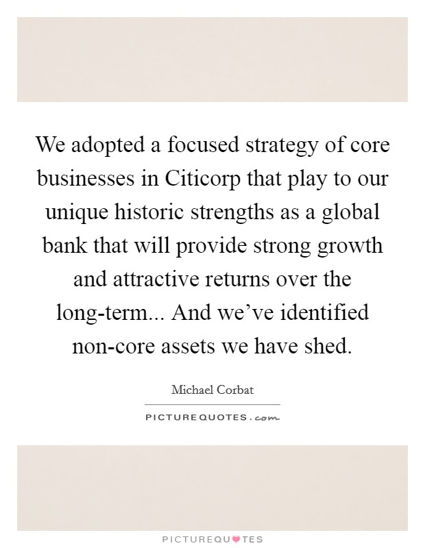 We adopted a focused strategy of core businesses in Citicorp that play to our unique historic strengths as a global bank that will provide strong growth and attractive returns over the long-term... And we've identified non-core assets we have shed Picture Quote #1