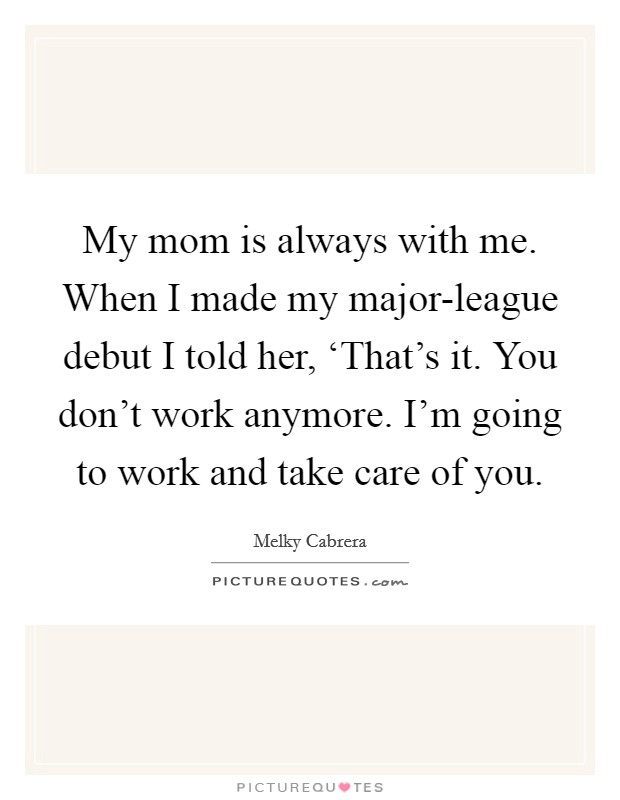 My mom is always with me. When I made my major-league debut I told her, 'That's it. You don't work anymore. I'm going to work and take care of you Picture Quote #1